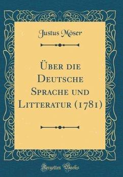 Über die Deutsche Sprache und Litteratur (1781) (Classic Reprint) - Möser, Justus