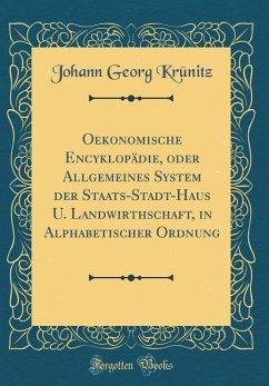 Oekonomische Encyklopädie, oder Allgemeines System der Staats-Stadt-Haus U. Landwirthschaft, in Alphabetischer Ordnung (Classic Reprint)