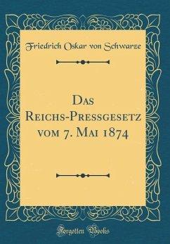 Das Reichs-Preßgesetz vom 7. Mai 1874 (Classic Reprint)