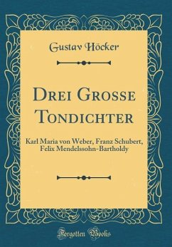 Drei Grosse Tondichter: Karl Maria Von Weber, Franz Schubert, Felix Mendelssohn-Bartholdy (Classic Reprint)