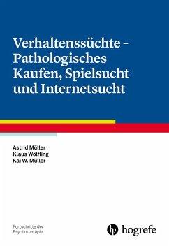 Verhaltenssüchte - Pathologisches Kaufen, Spielsucht und Internetsucht (eBook, PDF) - Müller, Astrid; Müller, Kai W.; Wölfling, Klaus