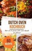 Dutch Oven Kochbuch: Mehr als 60 geniale Dutch Oven Rezepte für Anfänger