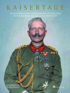Kaisertage - Die unveröffentlichten Aufzeichnungen (1914 bis 1918) der Kammerdiener und Adjutanten Wilhelms II. - Schönberger, Paul; Schimmel, Stefan