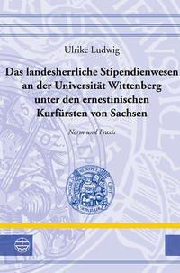 Das landesherrliche Stipendienwesen an der Universität Wittenberg unter den ernestinischen Kurfürsten von Sachsen