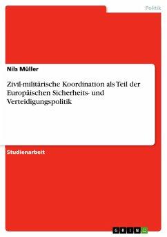 Zivil-militärische Koordination als Teil der Europäischen Sicherheits- und Verteidigungspolitik (eBook, PDF)