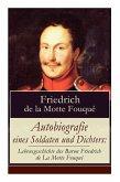 Autobiografie eines Soldaten und Dichters: Lebensgeschichte des Baron Friedrich de La Motte Fouqué Die Memoiren von einem der ersten deutschen Dichter