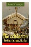 Die schönsten Weihnachtsgeschichten: Erste Weihnachten in der Waldheimat + Die heilige Weihnachtszeit + Als ich Christtagsfreude holen ging + Weihnach