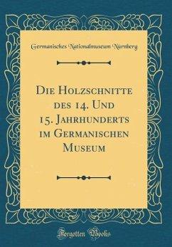 Die Holzschnitte des 14. Und 15. Jahrhunderts im Germanischen Museum (Classic Reprint)
