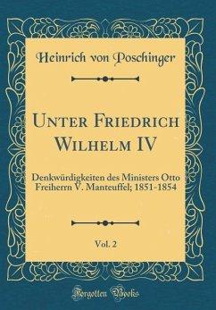 Unter Friedrich Wilhelm IV, Vol. 2: Denkwürdigkeiten Des Ministers Otto Freiherrn V. Manteuffel; 1851-1854 (Classic Reprint)