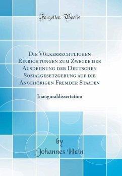 Die Völkerrechtlichen Einrichtungen Zum Zwecke Der Ausdehnung Der Deutschen Sozialgesetzgebung Auf Die Angehörigen Fremder Staaten: Inauguraldissertat