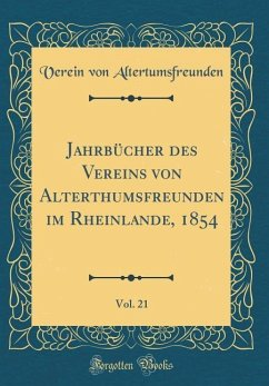 Jahrbücher des Vereins von Alterthumsfreunden im Rheinlande, 1854, Vol. 21 (Classic Reprint) - Altertumsfreunden, Verein Von