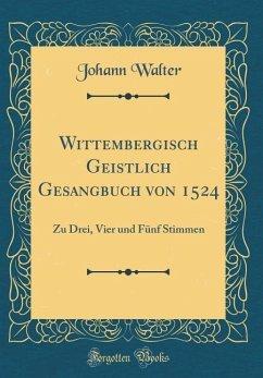 Wittembergisch Geistlich Gesangbuch Von 1524: Zu Drei, Vier Und Fünf Stimmen (Classic Reprint)