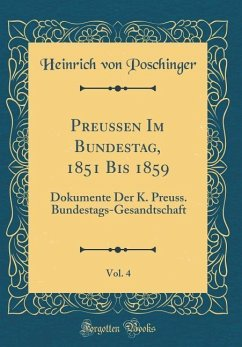 Preussen Im Bundestag, 1851 Bis 1859, Vol. 4: Dokumente Der K. Preuss. Bundestags-Gesandtschaft (Classic Reprint)