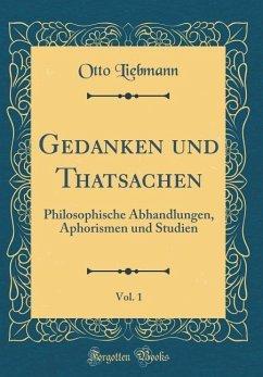 Gedanken Und Thatsachen, Vol. 1: Philosophische Abhandlungen, Aphorismen Und Studien (Classic Reprint)