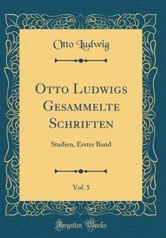 Otto Ludwigs Gesammelte Schriften, Vol. 5