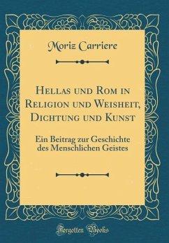 Hellas Und ROM in Religion Und Weisheit, Dichtung Und Kunst: Ein Beitrag Zur Geschichte Des Menschlichen Geistes (Classic Reprint)