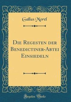 Die Regesten Der Benedictiner-Abtei Einsiedeln (Classic Reprint)