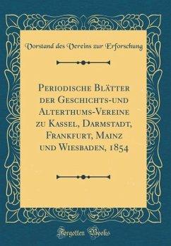 Periodische Blätter der Geschichts-und Alterthums-Vereine zu Kassel, Darmstadt, Frankfurt, Mainz und Wiesbaden, 1854 (Classic Reprint)