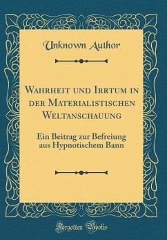 Wahrheit Und Irrtum in Der Materialistischen Weltanschauung: Ein Beitrag Zur Befreiung Aus Hypnotischem Bann (Classic Reprint)
