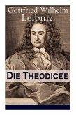 Die Theodicee: Abhandlungen über die Theodizee von der Güte Gottes, der Freiheit des Menschen und dem Ursprung des Bösen