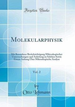 Molekularphysik, Vol. 2: Mit Besonderer Berücksichtigung Mikroskopischer Untersuchungen Und Anleitung Zu Solchen Sowie Einem Anhang Über Mikros