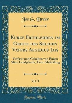 Kurze Frühlehren Im Geiste Des Seligen Vaters Aegidius Jais, Vol. 3: Verfasst Und Gehalten Von Einem Alten Landpfarrer; Erste Abtheilung (Classic Repr