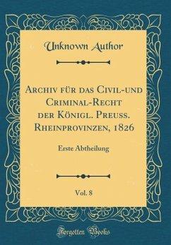Archiv Für Das Civil-Und Criminal-Recht Der Königl. Preuß. Rheinprovinzen, 1826, Vol. 8: Erste Abtheilung (Classic Reprint)