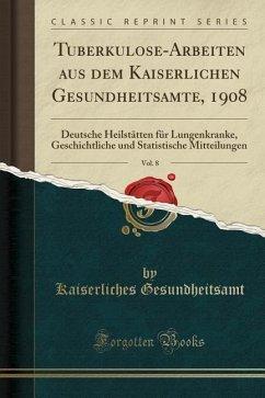 Tuberkulose-Arbeiten Aus Dem Kaiserlichen Gesundheitsamte, 1908, Vol. 8: Deutsche Heilstätten Für Lungenkranke, Geschichtliche Und Statistische Mittei