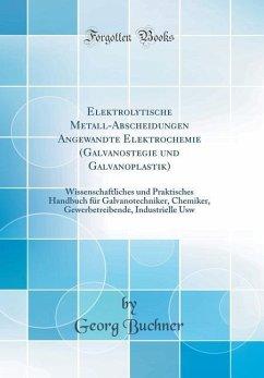 Elektrolytische Metall-Abscheidungen Angewandte Elektrochemie (Galvanostegie Und Galvanoplastik): Wissenschaftliches Und Praktisches Handbuch Für Galv - Buchner, Georg