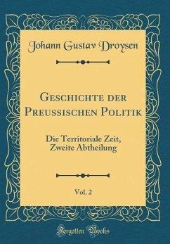 Geschichte Der Preussischen Politik, Vol. 2: Die Territoriale Zeit, Zweite Abtheilung (Classic Reprint)
