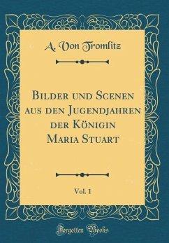 Bilder Und Scenen Aus Den Jugendjahren Der Königin Maria Stuart, Vol. 1 (Classic Reprint)
