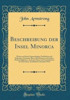 Beschreibung Der Insel Minorca: Worin Von Ihrem Gegenwärtigen Natürlichen Und Politischen Zustande, Ihren Alterthümern Und Andern Merkwürdigkeiten, Au