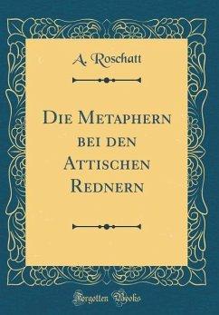 Die Metaphern Bei Den Attischen Rednern (Classic Reprint)