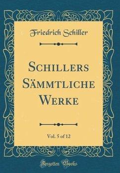 Schillers Sämmtliche Werke, Vol. 5 of 12 (Classic Reprint)
