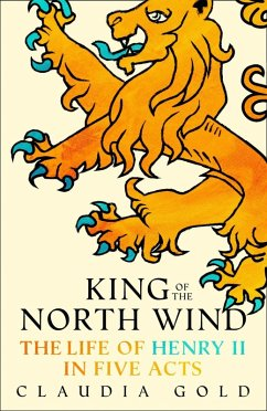 King of the North Wind: The Life of Henry II in Five Acts (eBook, ePUB) - Gold, Claudia