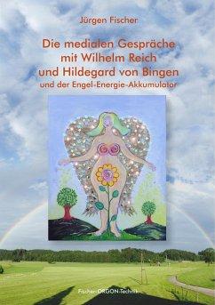 Die medialen Gespräche mit Wilhelm Reich und Hildegard von Bingen - Fischer, Jürgen