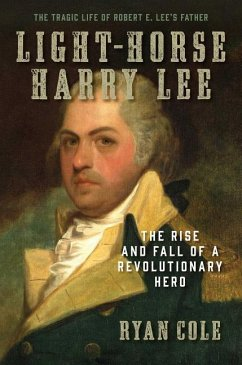 Light-Horse Harry Lee: The Rise and Fall of a Revolutionary Hero - The Tragic Life of Robert E. Lee's Father - Cole, Ryan