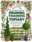 Practical Guide to Pruning, Training and Topiary: How to Prune and Train Trees, Shrubs, Hedges, Topiary, Tree and Soft Fruit, Climbers and Roses