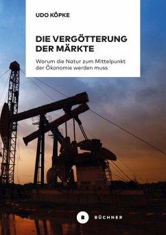Die Vergötterung der Märkte (eBook, PDF) - Köpke, Udo
