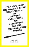 12 Top Tips from the founder of an Indie Press — on Writing, Publishing, and Marketing for the Self-Published Author (eBook, ePUB)