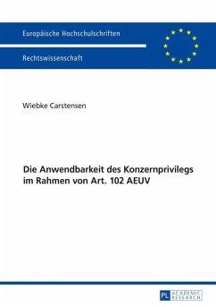 Die Anwendbarkeit des Konzernprivilegs im Rahmen von Art. 102 AEUV (eBook, ePUB) - Carstensen, Wiebke