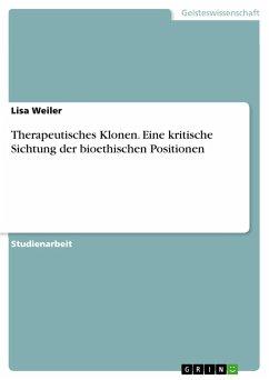 Therapeutisches Klonen. Eine kritische Sichtung der bioethischen Positionen - Weiler, Lisa