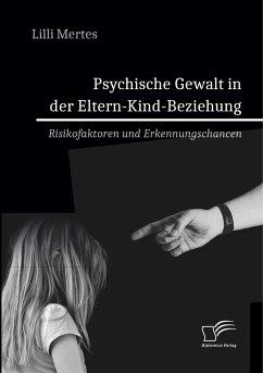 Psychische Gewalt in der Eltern-Kind-Beziehung. Risikofaktoren und Erkennungschancen - Mertes, Lilli