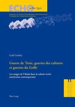 Guerre de Troie, guerres des cultures et guerres du Golfe (eBook, PDF) - Grobety, Gael