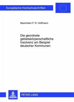 Die geordnete gebietskoerperschaftliche Insolvenz am Beispiel deutscher Kommunen (eBook, PDF) - Hoffmann, Maximilian