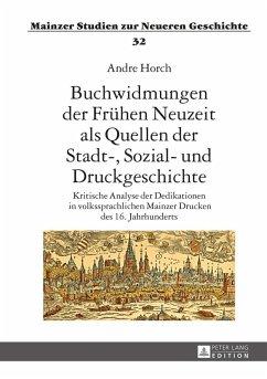 Buchwidmungen der Fruehen Neuzeit als Quellen der Stadt-, Sozial- und Druckgeschichte (eBook, ePUB) - Horch, Andre
