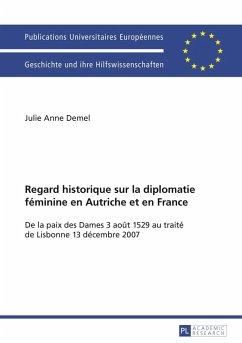 Regard historique sur la diplomatie feminine en Autriche et en France (eBook, PDF) - Demel, Julie Anne
