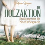 Die Holzaktion - Erzählung über die Nachkriegszeit (1945/46) (Ungekürzt) (MP3-Download)