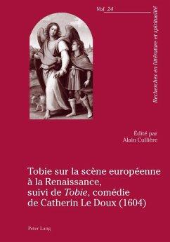Tobie sur la scene europeenne a la Renaissance, suivi de Tobie comedie de Catherin Le Doux (1604) (eBook, PDF)