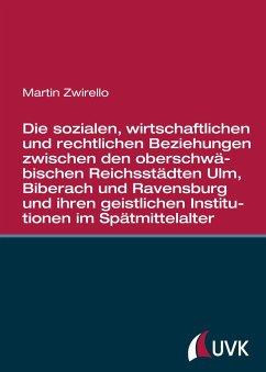 Die sozialen, wirtschaftlichen und rechtlichen Beziehungen zwischen den oberschwäbischen Reichsstädten - Zwirello, Martin